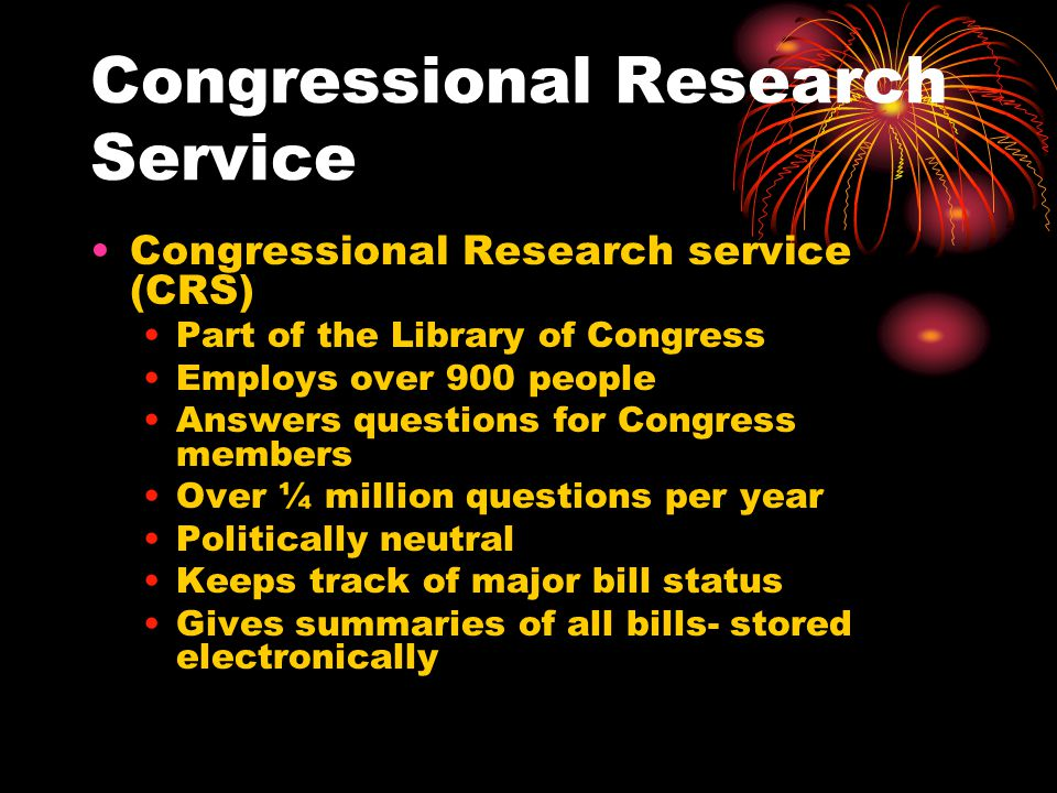 Congressional Research Service Congressional Research service (CRS) Part of the Library of Congress Employs over 900 people Answers questions for Congress members Over ¼ million questions per year Politically neutral Keeps track of major bill status Gives summaries of all bills- stored electronically