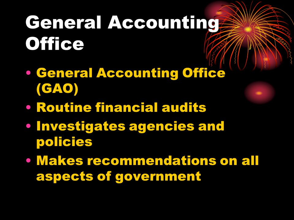 General Accounting Office General Accounting Office (GAO) Routine financial audits Investigates agencies and policies Makes recommendations on all aspects of government