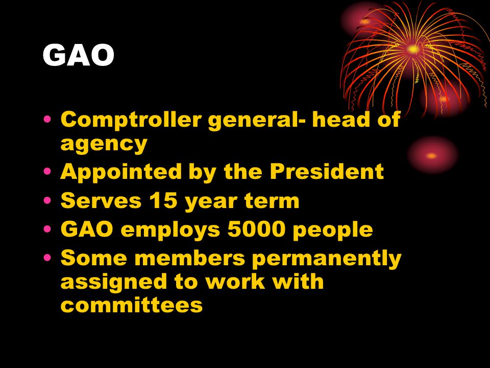 GAO Comptroller general- head of agency Appointed by the President Serves 15 year term GAO employs 5000 people Some members permanently assigned to work with committees
