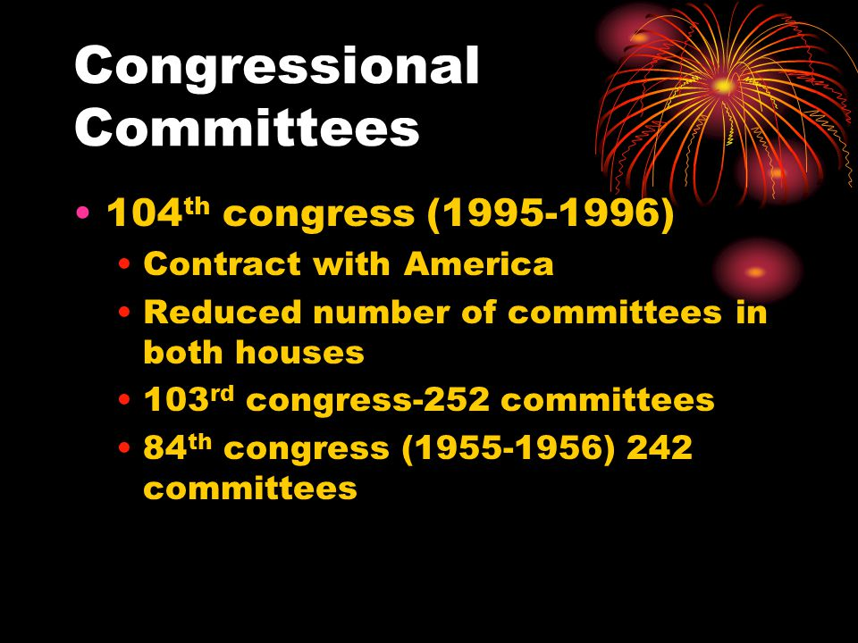 Congressional Committees 104 th congress (1995-1996) Contract with America Reduced number of committees in both houses 103 rd congress-252 committees 84 th congress (1955-1956) 242 committees