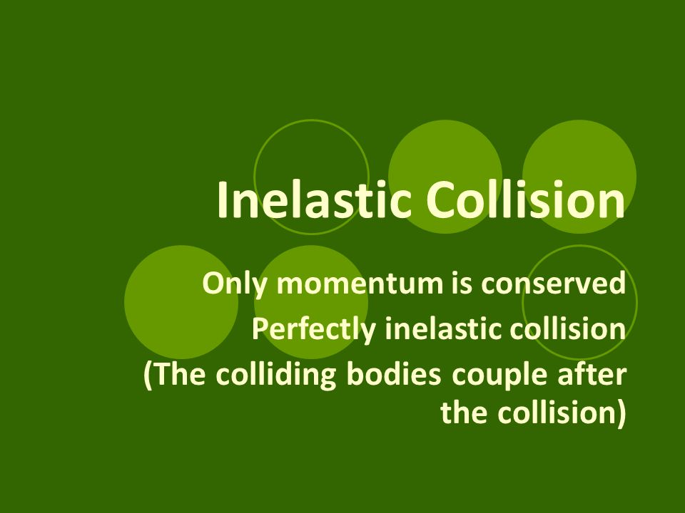 Inelastic Collision Only momentum is conserved Perfectly inelastic collision (The colliding bodies couple after the collision)