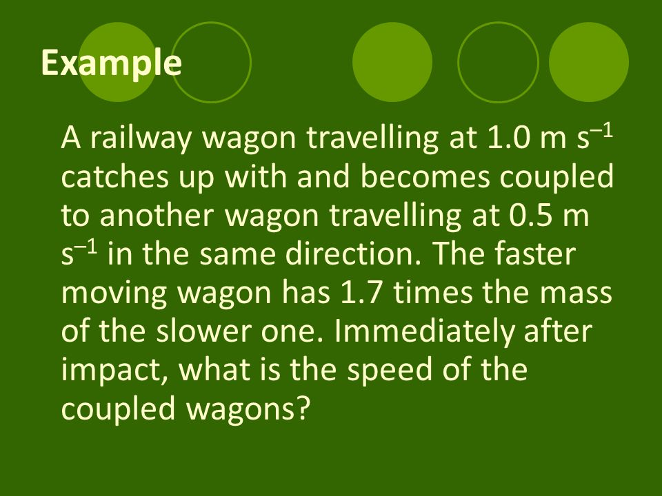 Example A railway wagon travelling at 1.0 m s –1 catches up with and becomes coupled to another wagon travelling at 0.5 m s –1 in the same direction.