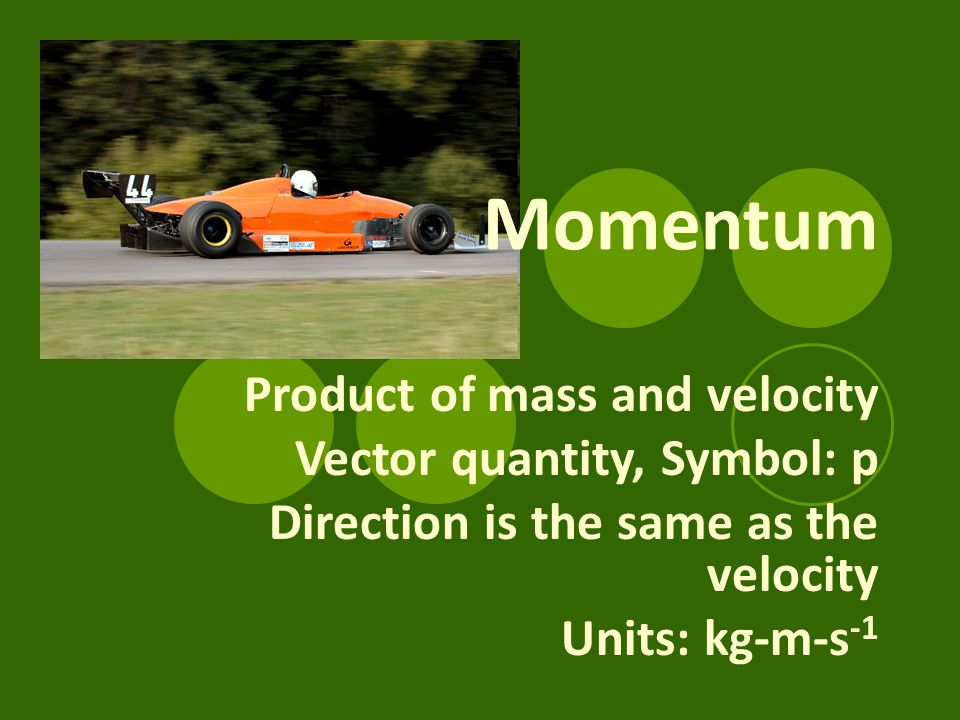 Momentum Product of mass and velocity Vector quantity, Symbol: p Direction is the same as the velocity Units: kg-m-s -1