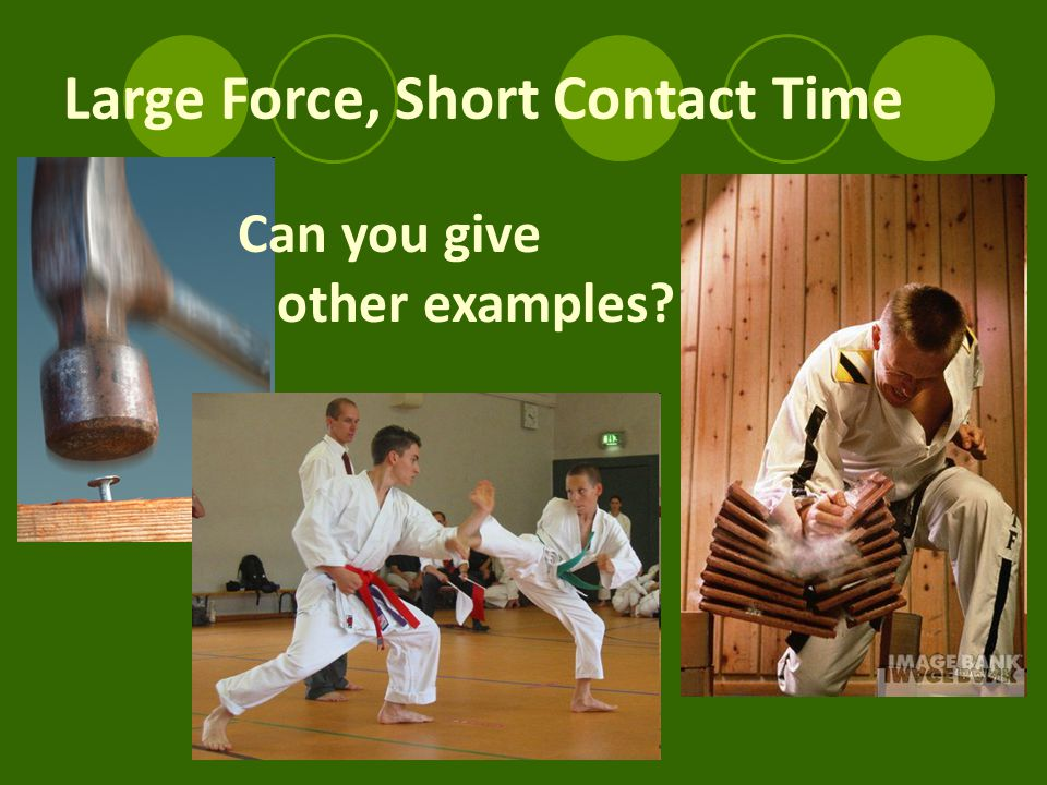 Large Force, Short Contact Time Can you give other examples?