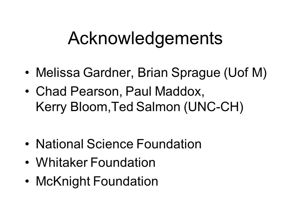 Acknowledgements Melissa Gardner, Brian Sprague (Uof M) Chad Pearson, Paul Maddox, Kerry Bloom,Ted Salmon (UNC-CH) National Science Foundation Whitaker Foundation McKnight Foundation