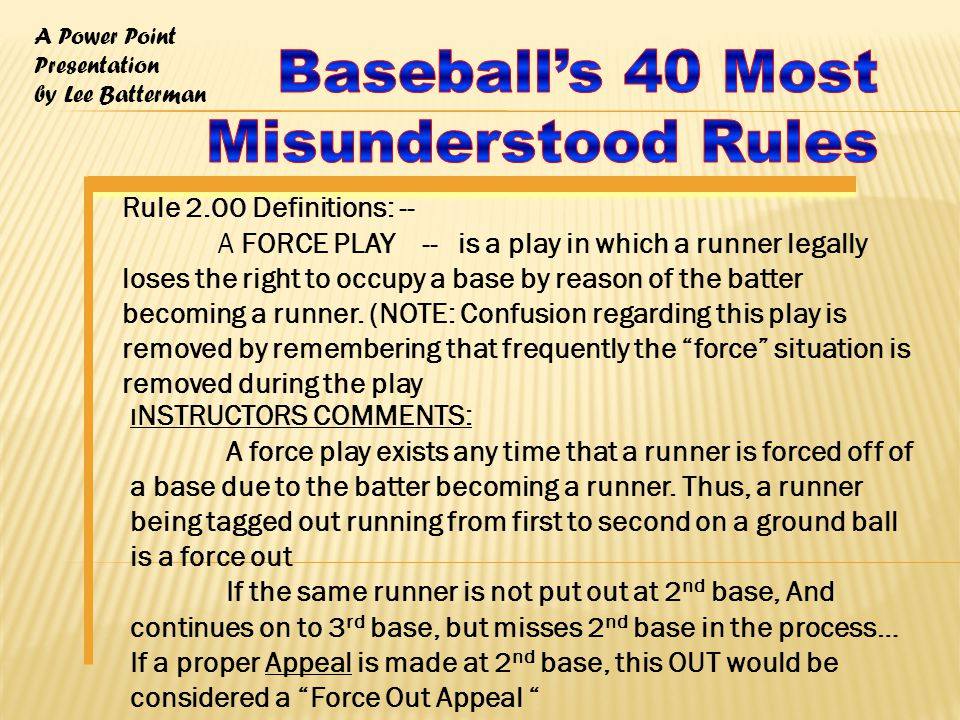 A Power Point Presentation by Lee Batterman Rule 2.00 Definitions: -- A FORCE PLAY -- is a play in which a runner legally loses the right to occupy a base by reason of the batter becoming a runner.