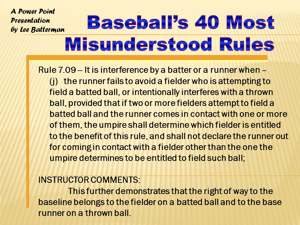 A Power Point Presentation by Lee Batterman Rule 7.09 -- It is interference by a batter or a runner when – (j) the runner fails to avoid a fielder who is attempting to field a batted ball, or intentionally interferes with a thrown ball, provided that if two or more fielders attempt to field a batted ball and the runner comes in contact with one or more of them, the umpire shall determine which fielder is entitled to the benefit of this rule, and shall not declare the runner out for coming in contact with a fielder other than the one the umpire determines to be entitled to field such ball; INSTRUCTOR COMMENTS: This further demonstrates that the right of way to the baseline belongs to the fielder on a batted ball and to the base runner on a thrown ball.