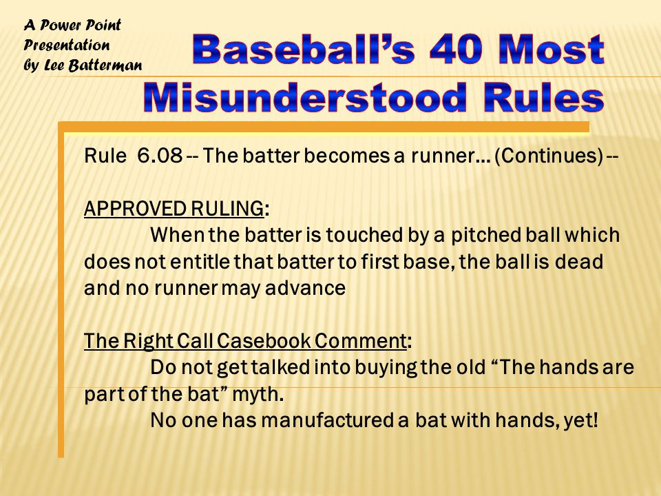 A Power Point Presentation by Lee Batterman Rule 6.08 -- The batter becomes a runner… (Continues) -- APPROVED RULING: When the batter is touched by a pitched ball which does not entitle that batter to first base, the ball is dead and no runner may advance The Right Call Casebook Comment: Do not get talked into buying the old The hands are part of the bat myth.