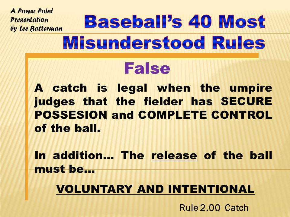 A Power Point Presentation by Lee Batterman A catch is legal when the umpire judges that the fielder has SECURE POSSESION and COMPLETE CONTROL of the ball.
