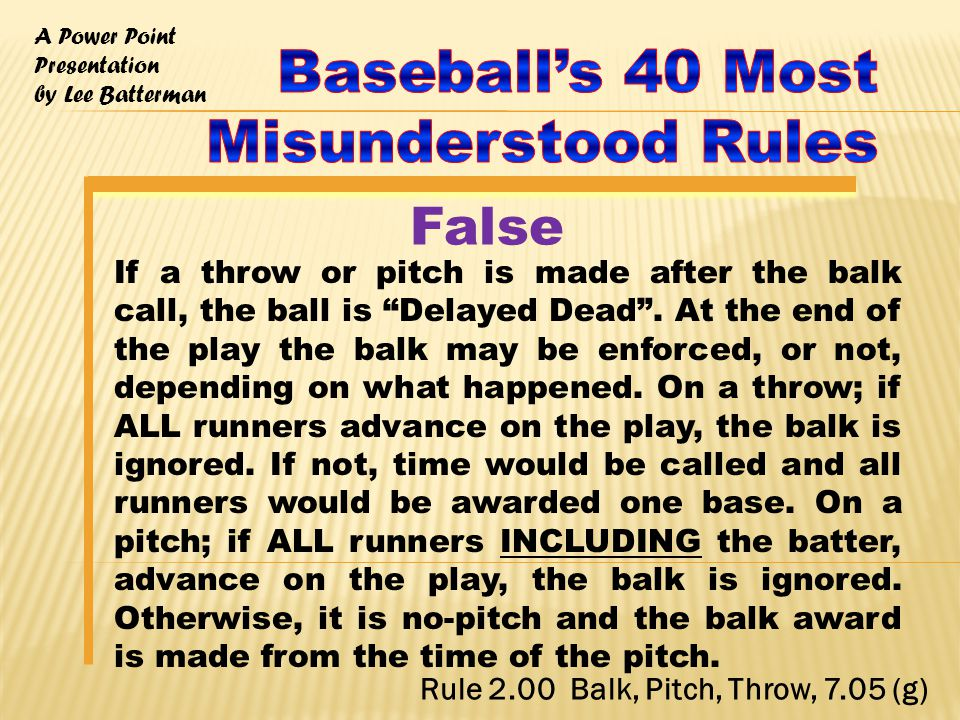 A Power Point Presentation by Lee Batterman If a throw or pitch is made after the balk call, the ball is Delayed Dead .