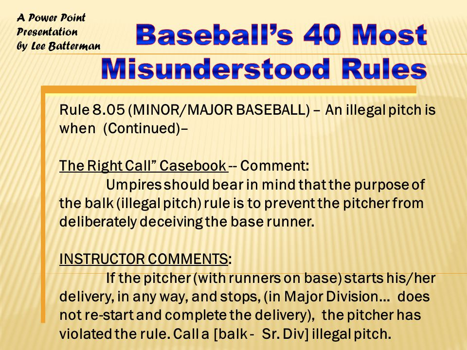 A Power Point Presentation by Lee Batterman Rule 8.05 (MINOR/MAJOR BASEBALL) – An illegal pitch is when (Continued)– The Right Call Casebook -- Comment: Umpires should bear in mind that the purpose of the balk (illegal pitch) rule is to prevent the pitcher from deliberately deceiving the base runner.