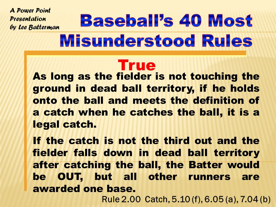 A Power Point Presentation by Lee Batterman As long as the fielder is not touching the ground in dead ball territory, if he holds onto the ball and meets the definition of a catch when he catches the ball, it is a legal catch.