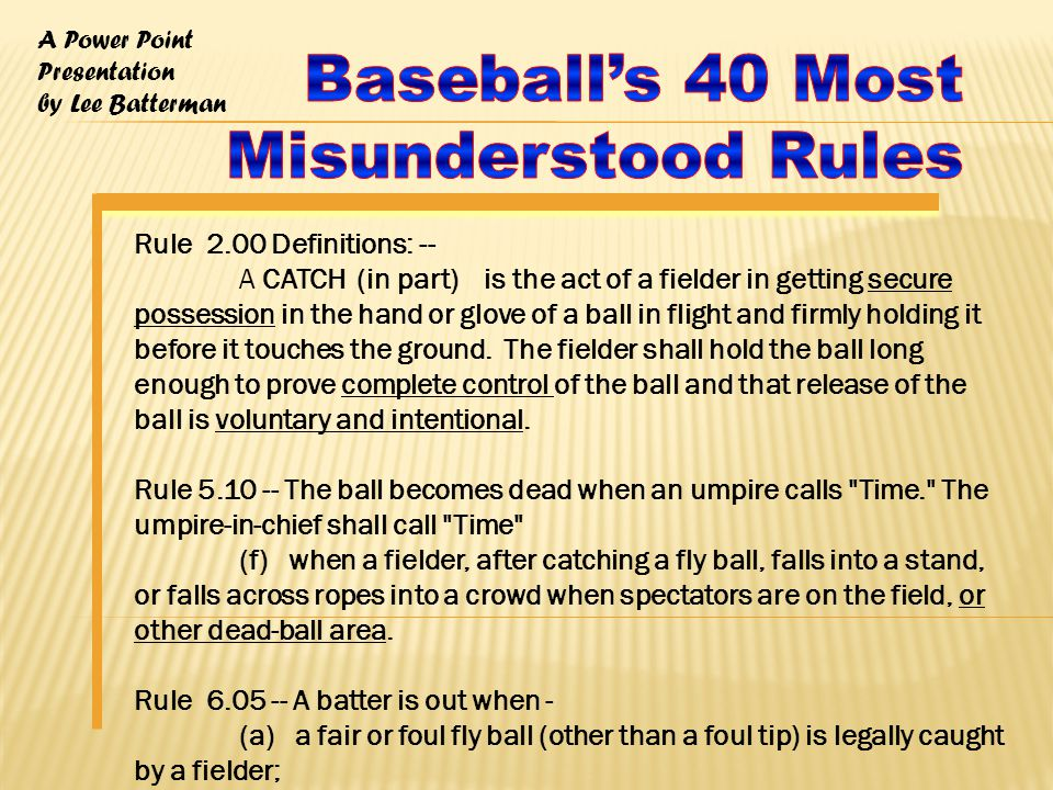 A Power Point Presentation by Lee Batterman Rule 2.00 Definitions: -- A CATCH (in part) is the act of a fielder in getting secure possession in the hand or glove of a ball in flight and firmly holding it before it touches the ground.