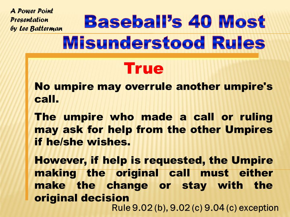 A Power Point Presentation by Lee Batterman No umpire may overrule another umpire s call.