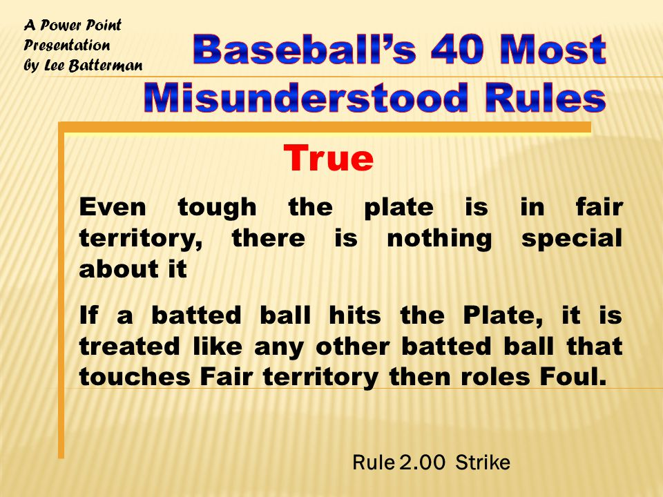 A Power Point Presentation by Lee Batterman Even tough the plate is in fair territory, there is nothing special about it If a batted ball hits the Plate, it is treated like any other batted ball that touches Fair territory then roles Foul.