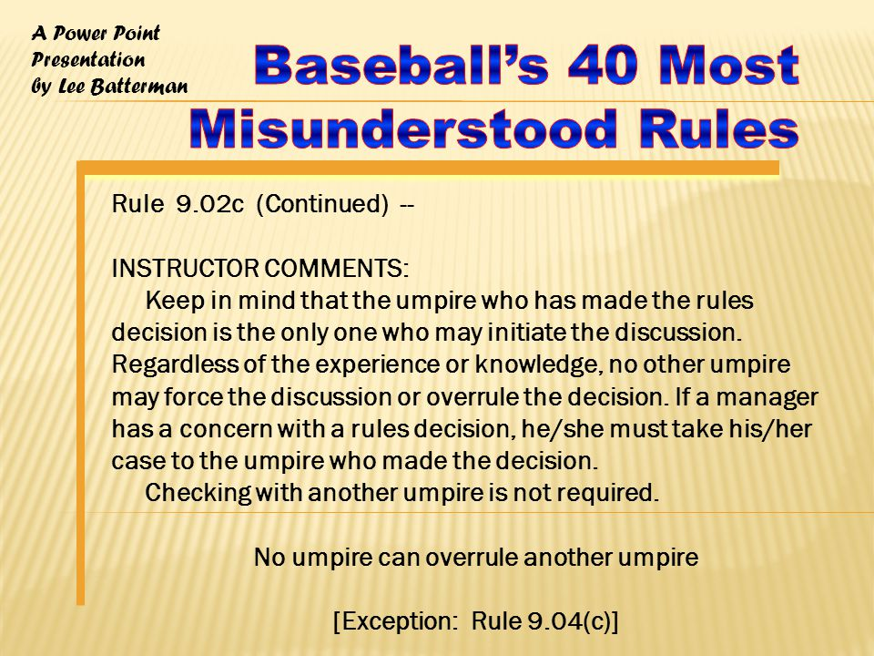 A Power Point Presentation by Lee Batterman Rule 9.02c (Continued) -- INSTRUCTOR COMMENTS: Keep in mind that the umpire who has made the rules decision is the only one who may initiate the discussion.