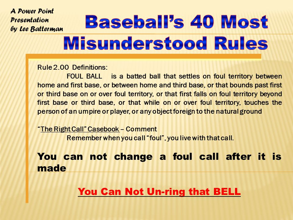 A Power Point Presentation by Lee Batterman Rule 2.00 Definitions: FOUL BALL is a batted ball that settles on foul territory between home and first base, or between home and third base, or that bounds past first or third base on or over foul territory, or that first falls on foul territory beyond first base or third base, or that while on or over foul territory, touches the person of an umpire or player, or any object foreign to the natural ground The Right Call Casebook – Comment Remember when you call foul , you live with that call.