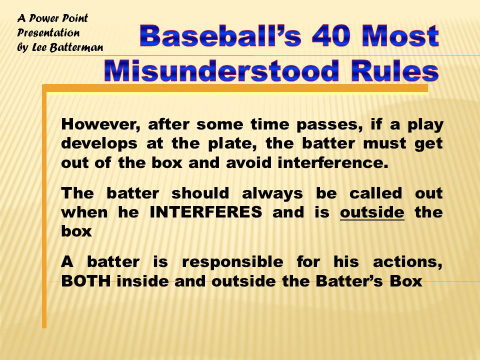A Power Point Presentation by Lee Batterman However, after some time passes, if a play develops at the plate, the batter must get out of the box and avoid interference.