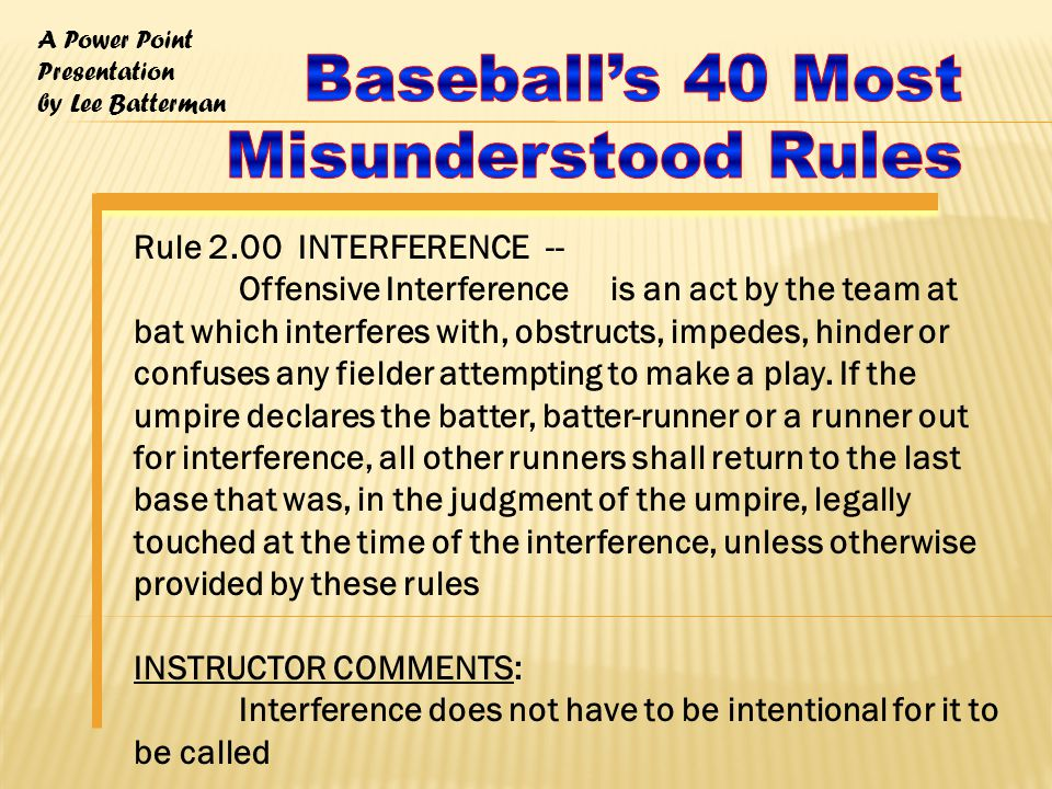 A Power Point Presentation by Lee Batterman Rule 2.00 INTERFERENCE -- Offensive Interference is an act by the team at bat which interferes with, obstructs, impedes, hinder or confuses any fielder attempting to make a play.