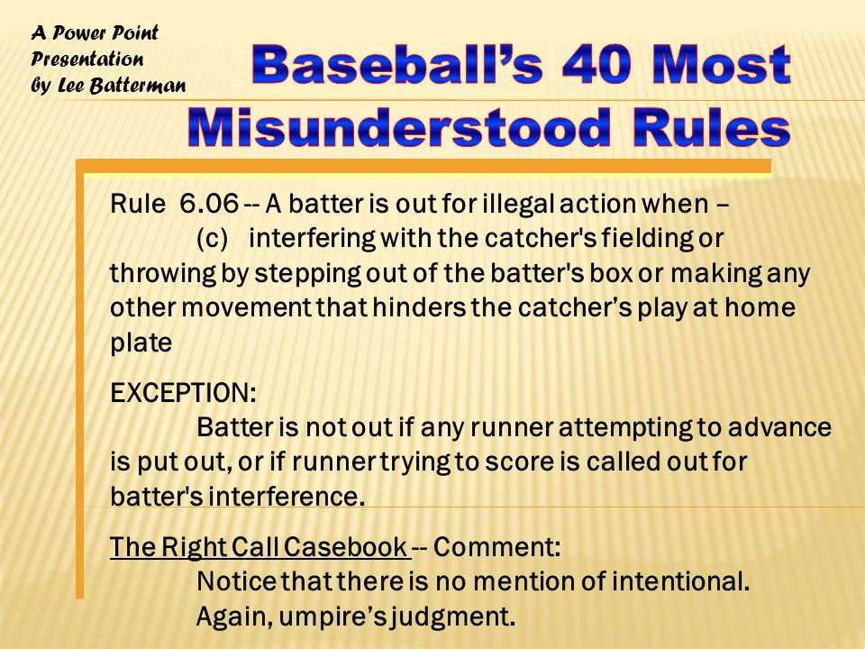 A Power Point Presentation by Lee Batterman Rule 6.06 -- A batter is out for illegal action when – (c) interfering with the catcher s fielding or throwing by stepping out of the batter s box or making any other movement that hinders the catcher's play at home plate EXCEPTION: Batter is not out if any runner attempting to advance is put out, or if runner trying to score is called out for batter s interference.
