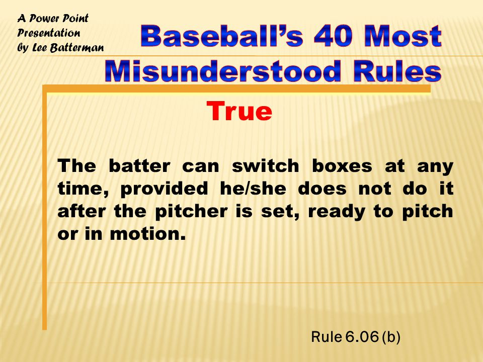 A Power Point Presentation by Lee Batterman The batter can switch boxes at any time, provided he/she does not do it after the pitcher is set, ready to pitch or in motion.