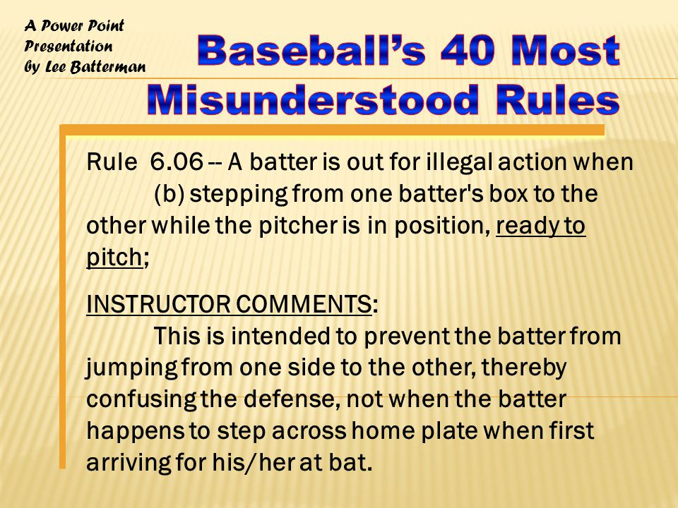 A Power Point Presentation by Lee Batterman Rule 6.06 -- A batter is out for illegal action when (b) stepping from one batter s box to the other while the pitcher is in position, ready to pitch; INSTRUCTOR COMMENTS: This is intended to prevent the batter from jumping from one side to the other, thereby confusing the defense, not when the batter happens to step across home plate when first arriving for his/her at bat.