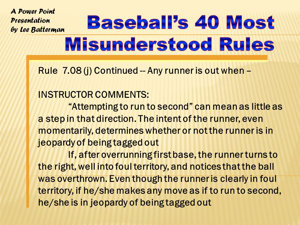 A Power Point Presentation by Lee Batterman Rule 7.08 (j) Continued -- Any runner is out when – INSTRUCTOR COMMENTS: Attempting to run to second can mean as little as a step in that direction.