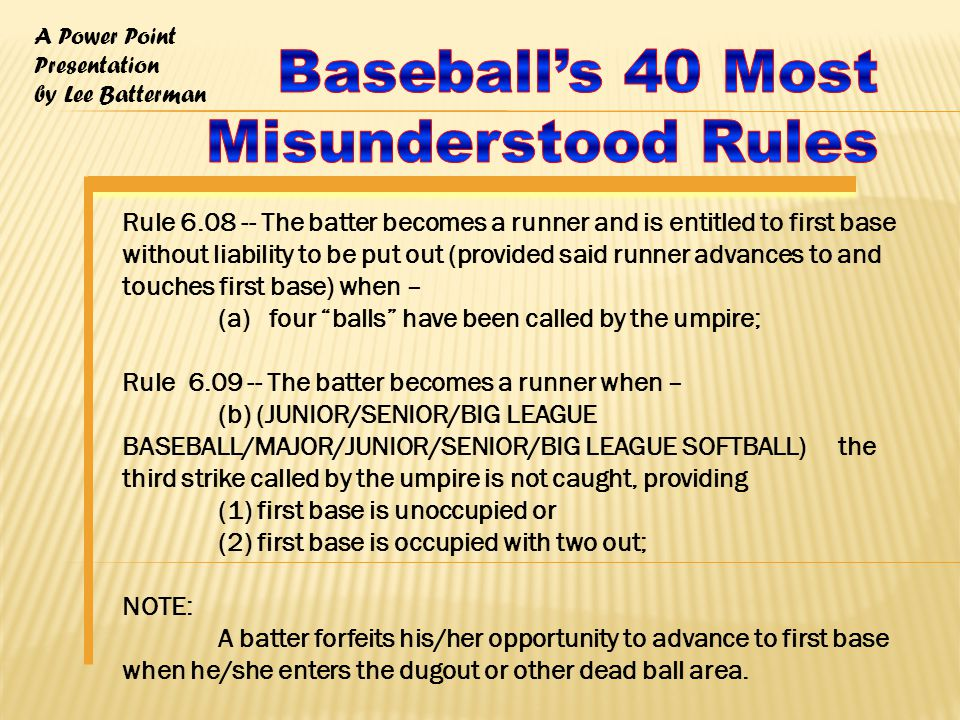 A Power Point Presentation by Lee Batterman Rule 6.08 -- The batter becomes a runner and is entitled to first base without liability to be put out (provided said runner advances to and touches first base) when – (a) four balls have been called by the umpire; Rule 6.09 -- The batter becomes a runner when – (b) (JUNIOR/SENIOR/BIG LEAGUE BASEBALL/MAJOR/JUNIOR/SENIOR/BIG LEAGUE SOFTBALL) the third strike called by the umpire is not caught, providing (1) first base is unoccupied or (2) first base is occupied with two out; NOTE: A batter forfeits his/her opportunity to advance to first base when he/she enters the dugout or other dead ball area.