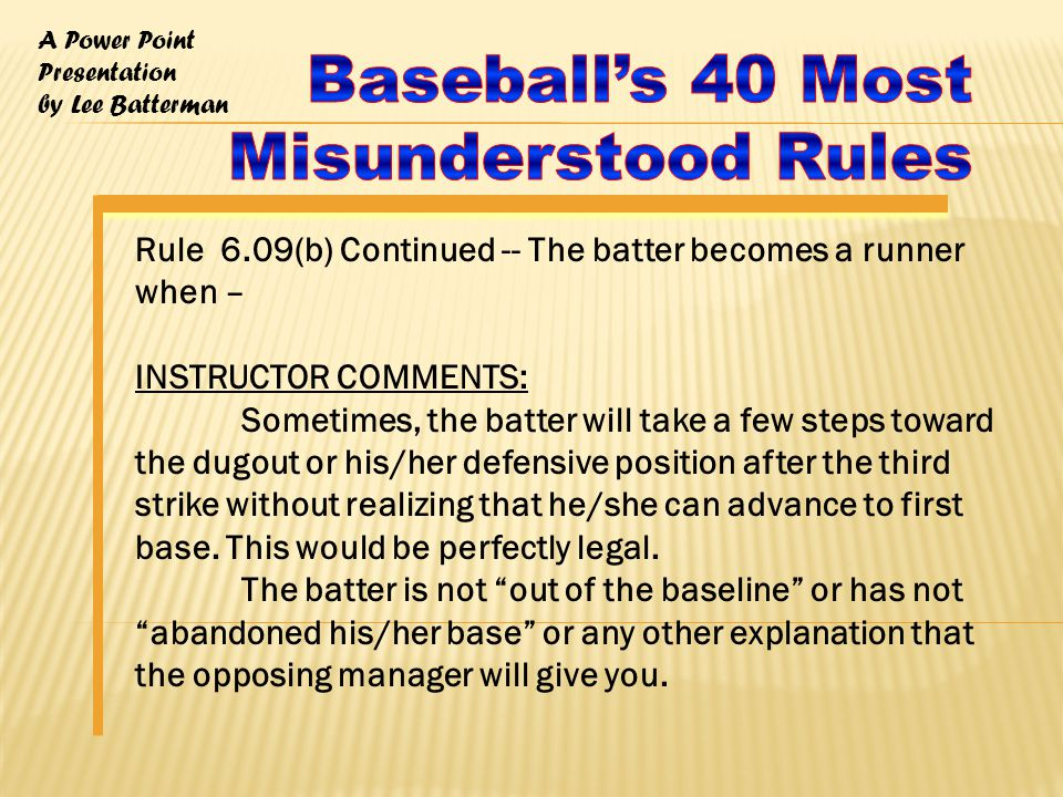 A Power Point Presentation by Lee Batterman Rule 6.09(b) Continued -- The batter becomes a runner when – INSTRUCTOR COMMENTS: Sometimes, the batter will take a few steps toward the dugout or his/her defensive position after the third strike without realizing that he/she can advance to first base.