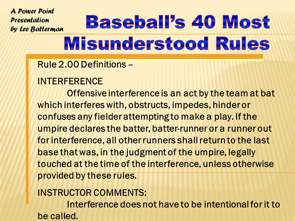 A Power Point Presentation by Lee Batterman Rule 2.00 Definitions – INTERFERENCE Offensive interference is an act by the team at bat which interferes with, obstructs, impedes, hinder or confuses any fielder attempting to make a play.