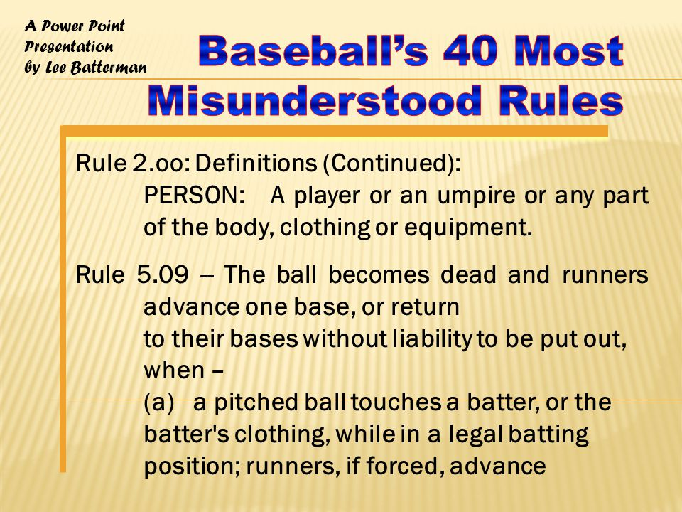 A Power Point Presentation by Lee Batterman Rule 6.08 -- The batter becomes a runner and is entitled to first base without 'liability to be put out, when – (b) the batter is touched by a pitched ball which the batter is not attempting to hit unless (1) The ball is in the strike zone when it touches the batter, or (2) the batter makes no attempt to avoid being touched by the ball; NOTE: If the ball is in the strike zone when it touches the batter, it shall be called a strike, whether or not the batter tries to avoid the ball.