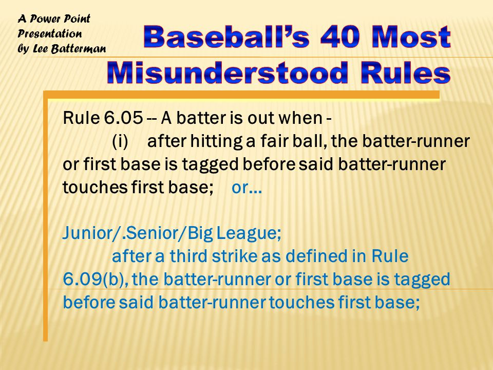 A Power Point Presentation by Lee Batterman Rule 6.05 -- A batter is out when - (i) after hitting a fair ball, the batter-runner or first base is tagged before said batter-runner touches first base; or… Junior/.Senior/Big League; after a third strike as defined in Rule 6.09(b), the batter-runner or first base is tagged before said batter-runner touches first base;