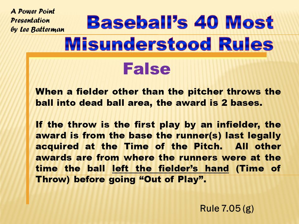 A Power Point Presentation by Lee Batterman When a fielder other than the pitcher throws the ball into dead ball area, the award is 2 bases.