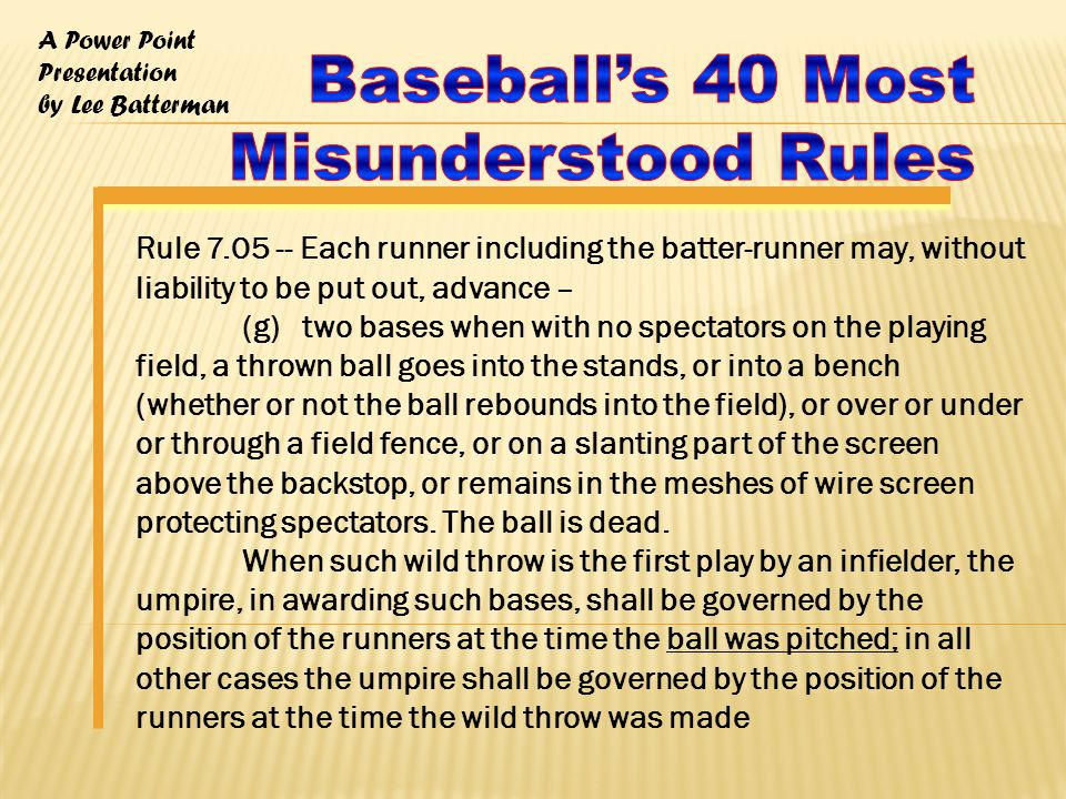 A Power Point Presentation by Lee Batterman Rule 7.05 -- Each runner including the batter-runner may, without liability to be put out, advance – (g) two bases when with no spectators on the playing field, a thrown ball goes into the stands, or into a bench (whether or not the ball rebounds into the field), or over or under or through a field fence, or on a slanting part of the screen above the backstop, or remains in the meshes of wire screen protecting spectators.