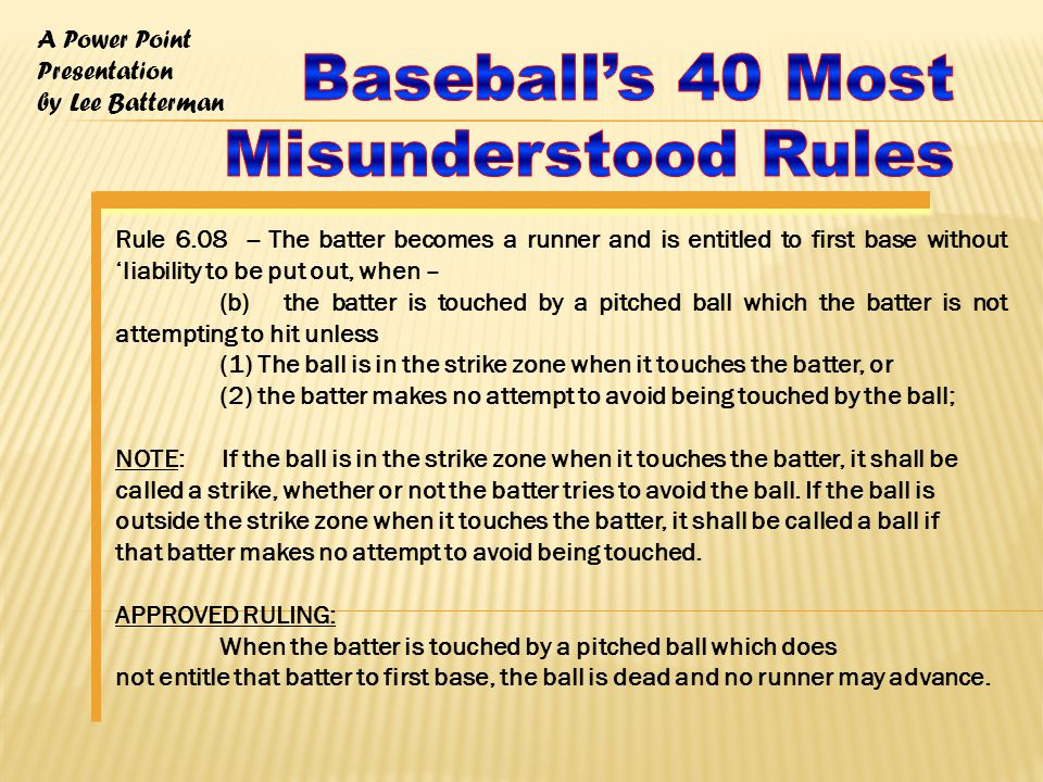 A Power Point Presentation by Lee Batterman Rule 7.05(g) Continued -- Each runner including the batter-runner may, without liability to be put out, advance - APPROVED RULING: If all runners, including the batter-runner have advanced at least one base when an infielder makes a wild throw on the first play after the pitch, the award shall be governed by the position of the runners when the wild throw was made; The Right Call Casebook -- Comment: Position of the runners when the wild throw is released dictates where they are placed Play #1: Runner on first, batter grounds to the shortstop who bobbles the ball long enough for a runner on first to get to second and batter-runner to get to first at which time he/she throws the ball into a dead ball area.