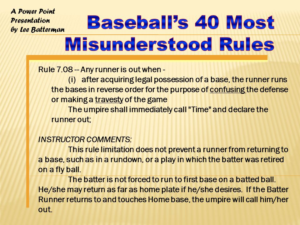 A Power Point Presentation by Lee Batterman Rule 7.08 -- Any runner is out when - (i) after acquiring legal possession of a base, the runner runs the bases in reverse order for the purpose of confusing the defense or making a travesty of the game The umpire shall immediately call Time and declare the runner out; INSTRUCTOR COMMENTS: This rule limitation does not prevent a runner from returning to a base, such as in a rundown, or a play in which the batter was retired on a fly ball.