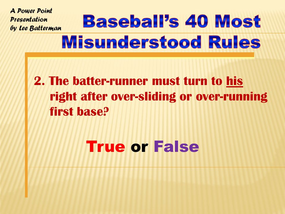 A Power Point Presentation by Lee Batterman Rule 7.08 -- Any runner is out when - (a)3 the runner does not slide or attempt to get around a fielder who has the ball and is waiting to make the tag The Right Call Casebook -- Comment: There is NO must slide rule.