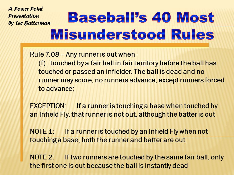 A Power Point Presentation by Lee Batterman Rule 7.08 -- Any runner is out when - (f) touched by a fair ball in fair territory before the ball has touched or passed an infielder.