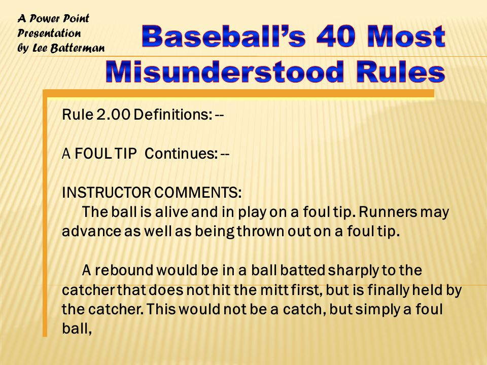 A Power Point Presentation by Lee Batterman Rule 2.00 Definitions: -- A FOUL TIP Continues: -- INSTRUCTOR COMMENTS: The ball is alive and in play on a foul tip.