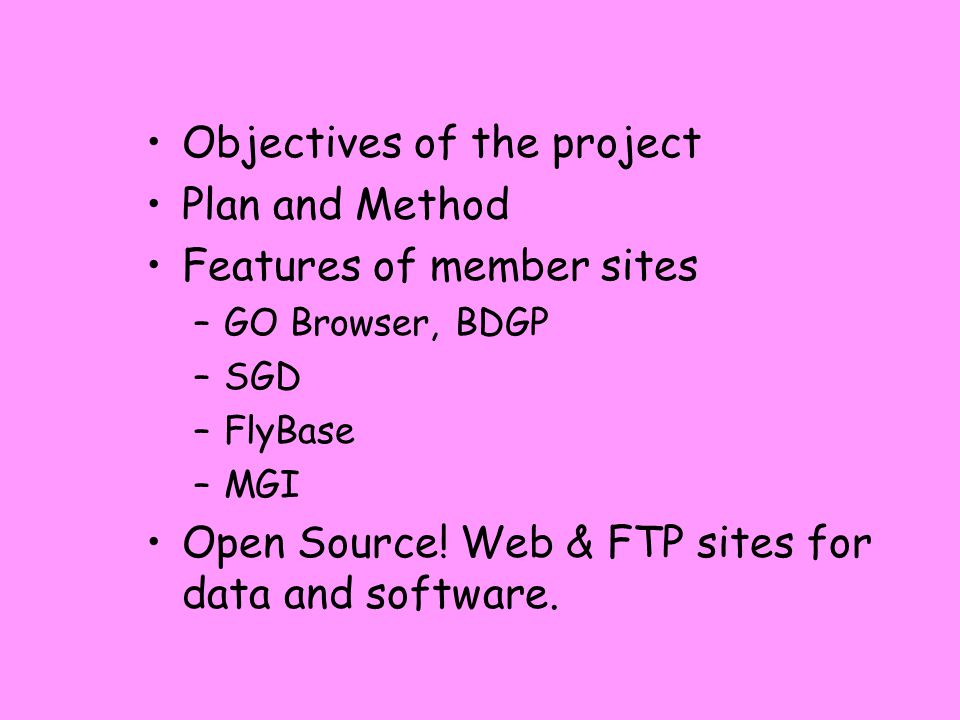 Objectives of the project Plan and Method Features of member sites –GO Browser, BDGP –SGD –FlyBase –MGI Open Source.