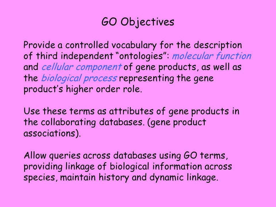 GO Objectives Provide a controlled vocabulary for the description of third independent ontologies : molecular function and cellular component of gene products, as well as the biological process representing the gene product's higher order role.