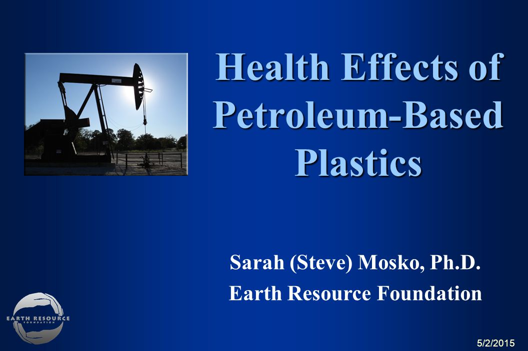Sarah (Steve) Mosko, Ph.D. Earth Resource Foundation Health Effects of Petroleum-Based Plastics What Every Consumer Should Know About Plastics 5/2/201