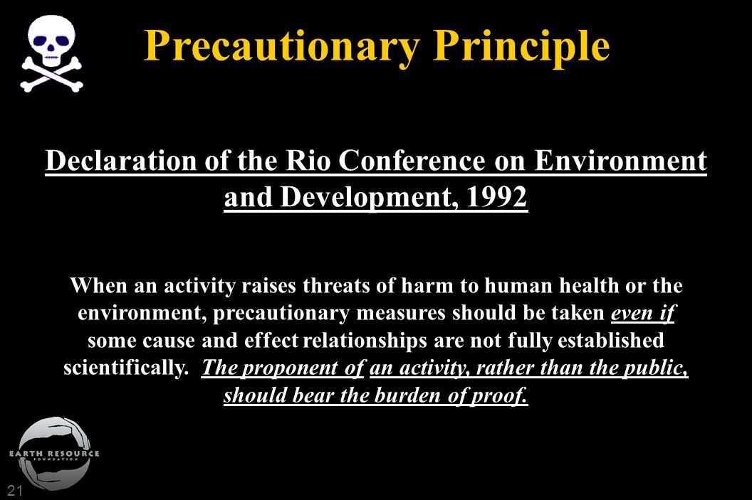 21 Precautionary Principle When an activity raises threats of harm to human health or the environment, precautionary measures should be taken even if