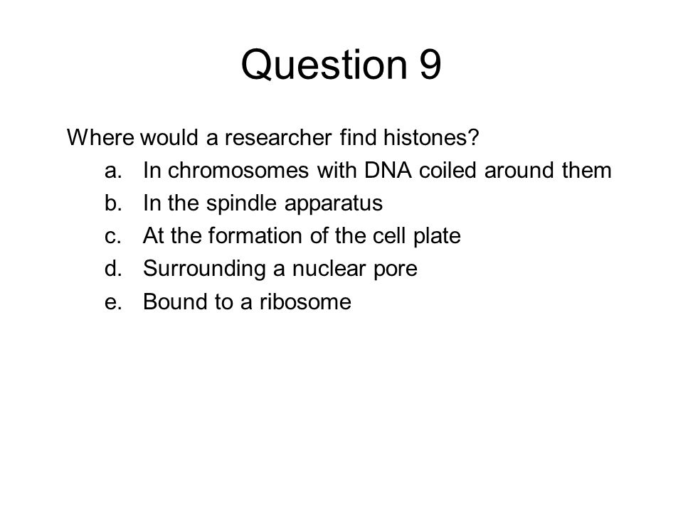 Question 9 Where would a researcher find histones? a.In chromosomes with DNA coiled around them b.In the spindle apparatus c.At the formation of the c
