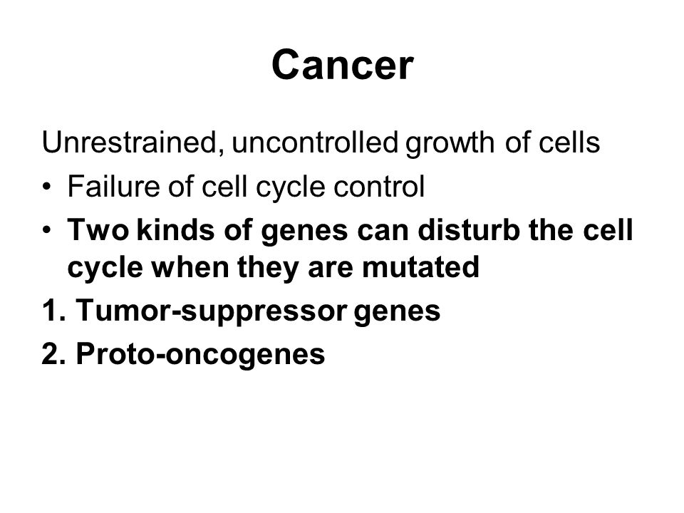 Cancer Unrestrained, uncontrolled growth of cells Failure of cell cycle control Two kinds of genes can disturb the cell cycle when they are mutated 1.