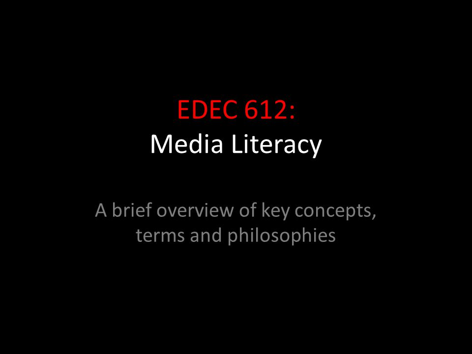 EDEC 612: Media Literacy A brief overview of key concepts, terms and philosophies