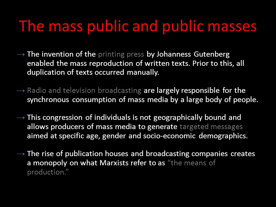 The mass public and public masses →The invention of the printing press by Johanness Gutenberg enabled the mass reproduction of written texts.