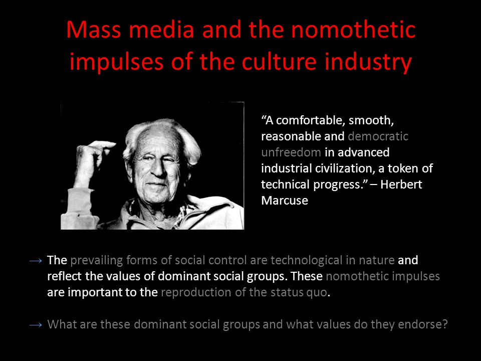 Mass media and the nomothetic impulses of the culture industry A comfortable, smooth, reasonable and democratic unfreedom in advanced industrial civilization, a token of technical progress. – Herbert Marcuse →The prevailing forms of social control are technological in nature and reflect the values of dominant social groups.