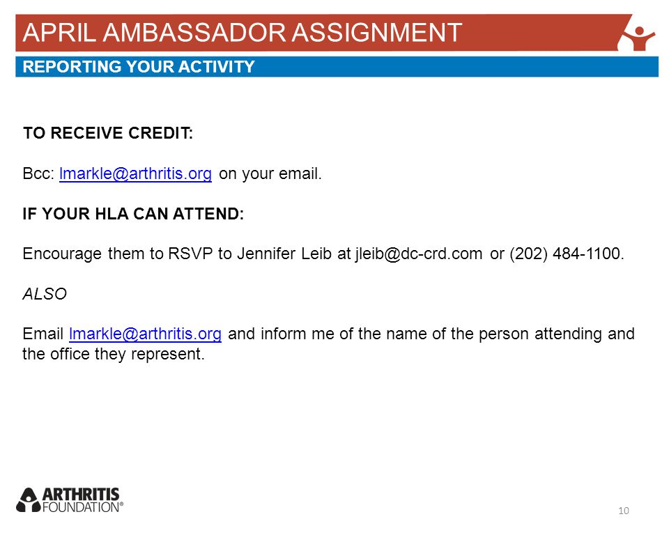 APRIL AMBASSADOR ASSIGNMENT REPORTING YOUR ACTIVITY TO RECEIVE CREDIT: Bcc: lmarkle@arthritis.org on your email.lmarkle@arthritis.org IF YOUR HLA CAN ATTEND: Encourage them to RSVP to Jennifer Leib at jleib@dc-crd.com or (202) 484-1100.