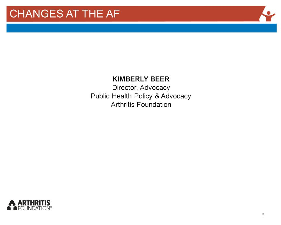 CHANGES AT THE AF KIMBERLY BEER Director, Advocacy Public Health Policy & Advocacy Arthritis Foundation 3